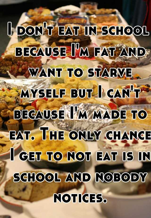 I don't eat in school because I'm fat and want to starve myself but I can't because I'm made to eat. The only chance I get to not eat is in school and nobody notices.