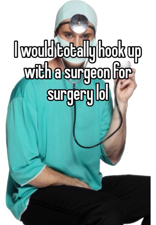 I would totally hook up with a surgeon for surgery lol