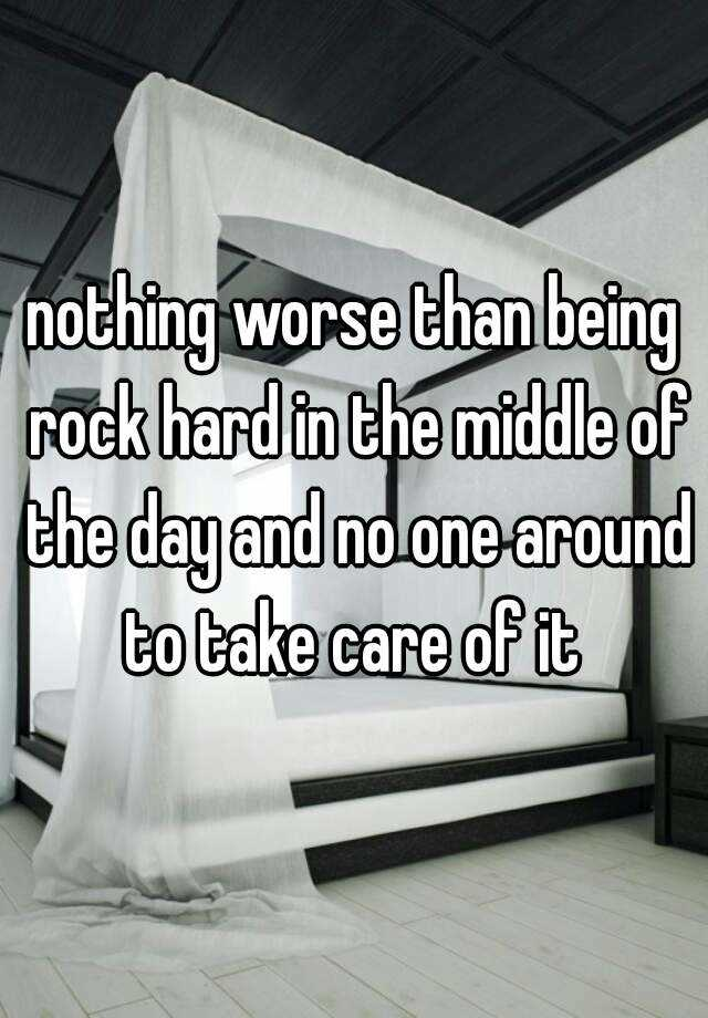 nothing worse than being rock hard in the middle of the day and no one around to take care of it