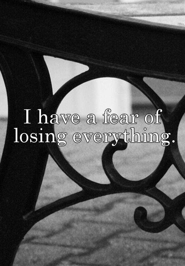 I have a fear of losing everything.