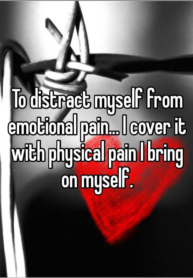To distract myself from emotional pain... I cover it with physical pain I bring on myself.
