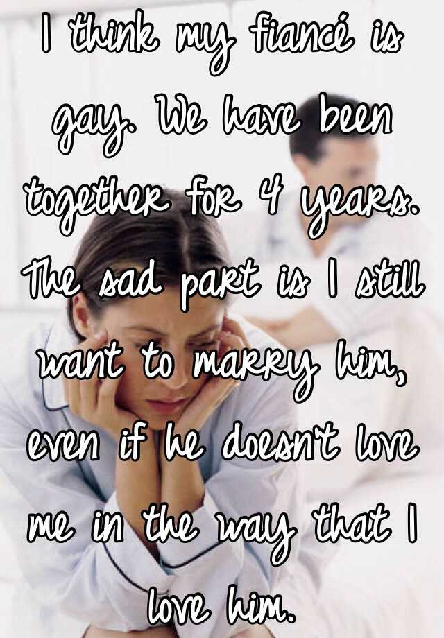 I think my fiancé is gay. We have been together for 4 years. The sad part is I still want to marry him, even if he doesn't love me in the way that I love him.