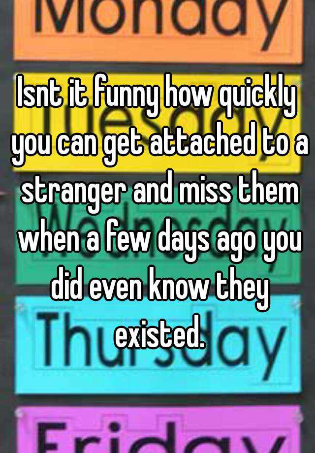 Isnt it funny how quickly you can get attached to a stranger and miss them when a few days ago you did even know they existed.