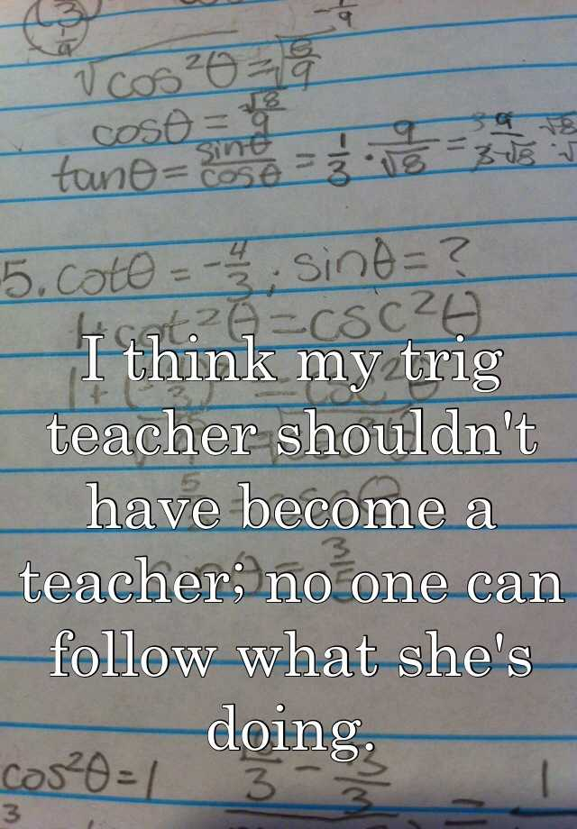 I think my trig teacher shouldn't have become a teacher; no one can follow what she's doing.