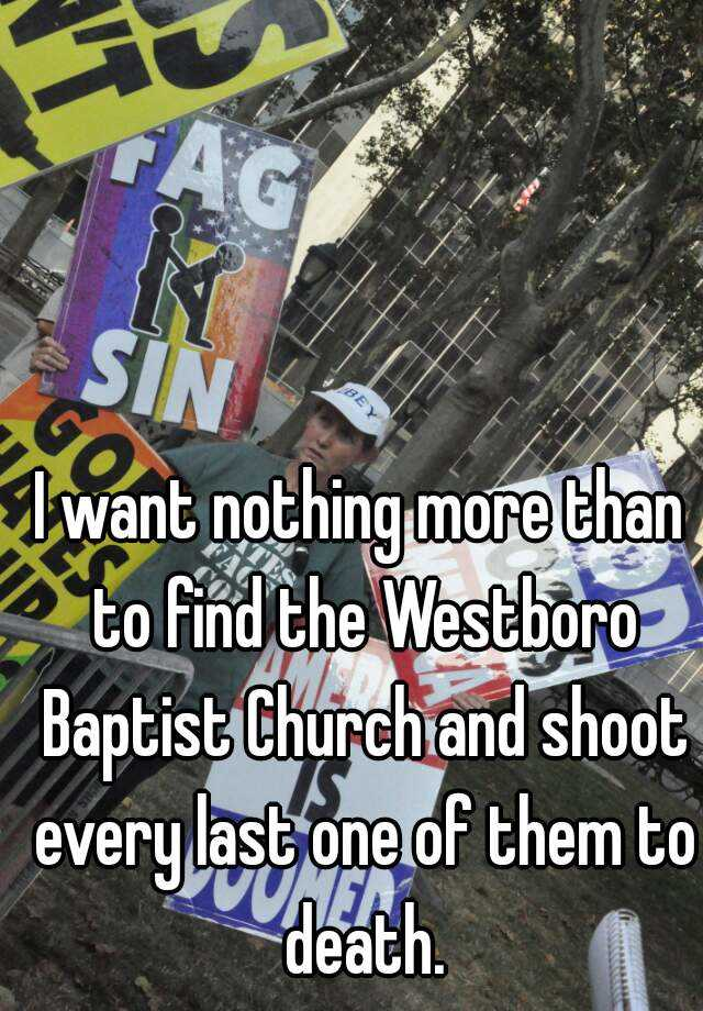 I want nothing more than to find the Westboro Baptist Church and shoot every last one of them to death.