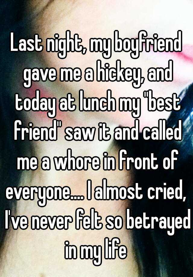 """Last night, my boyfriend gave me a hickey, and today at lunch my """"best friend"""" saw it and called me a whore in front of everyone.... I almost cried,  I've never felt so betrayed in my life"""