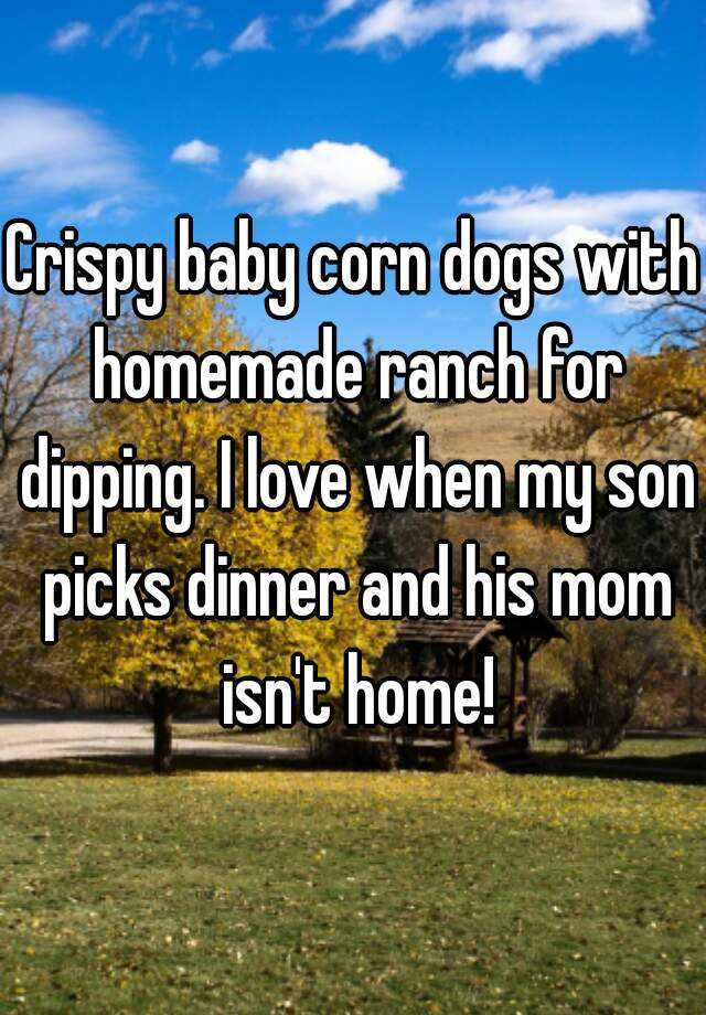 Crispy baby corn dogs with homemade ranch for dipping. I love when my son picks dinner and his mom isn't home!