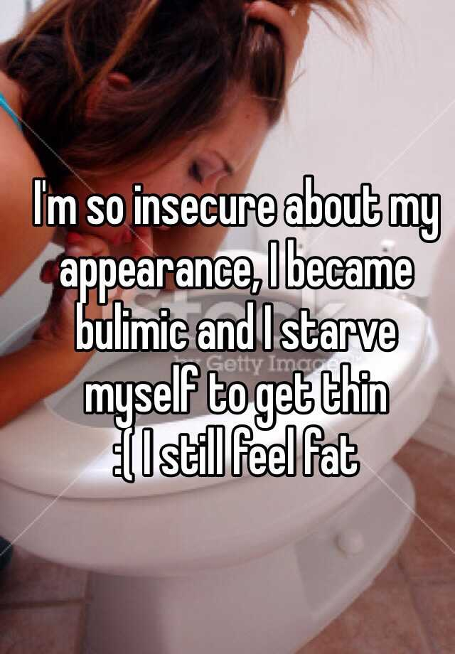 I'm so insecure about my appearance, I became bulimic and I starve myself to get thin  :( I still feel fat
