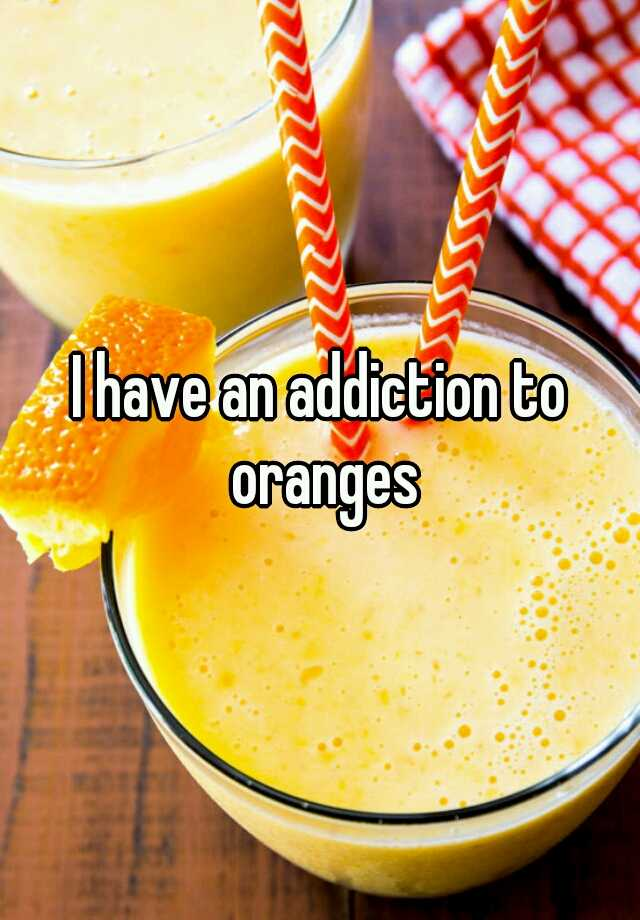 I have an addiction to oranges