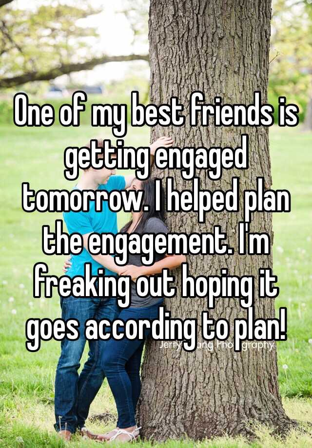 One of my best friends is getting engaged tomorrow. I helped plan the engagement. I'm freaking out hoping it goes according to plan!