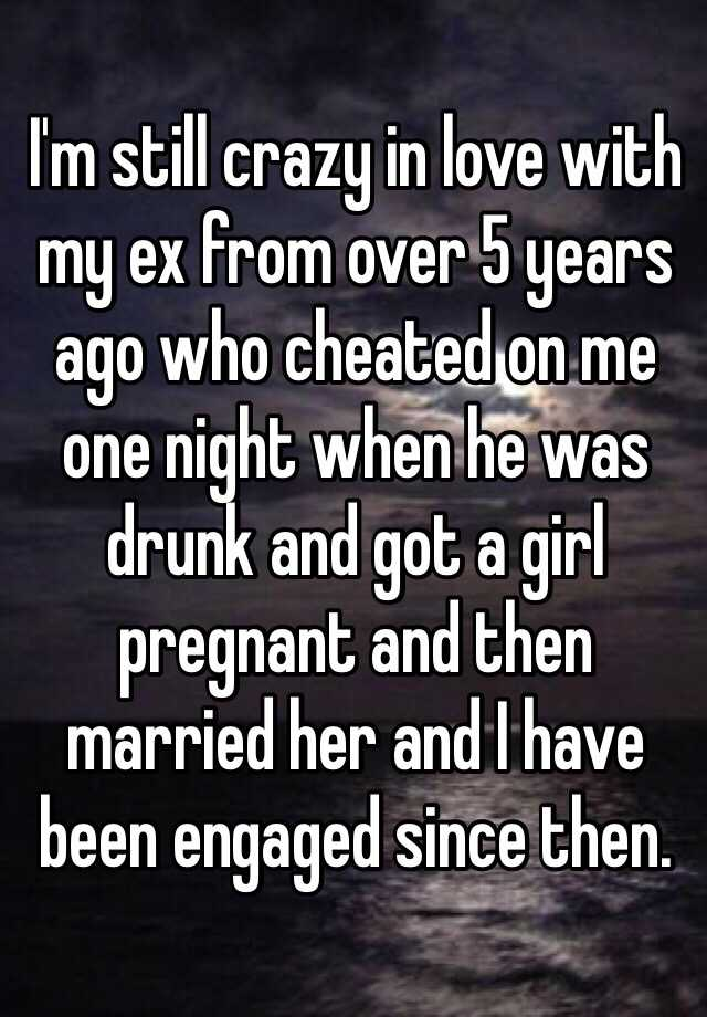 I'm still crazy in love with my ex from over 5 years ago who cheated on me one night when he was drunk and got a girl pregnant and then married her and I have been engaged since then.