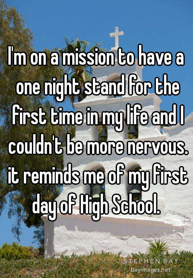 I'm on a mission to have a one night stand for the first time in my life and I couldn't be more nervous. it reminds me of my first day of High School.