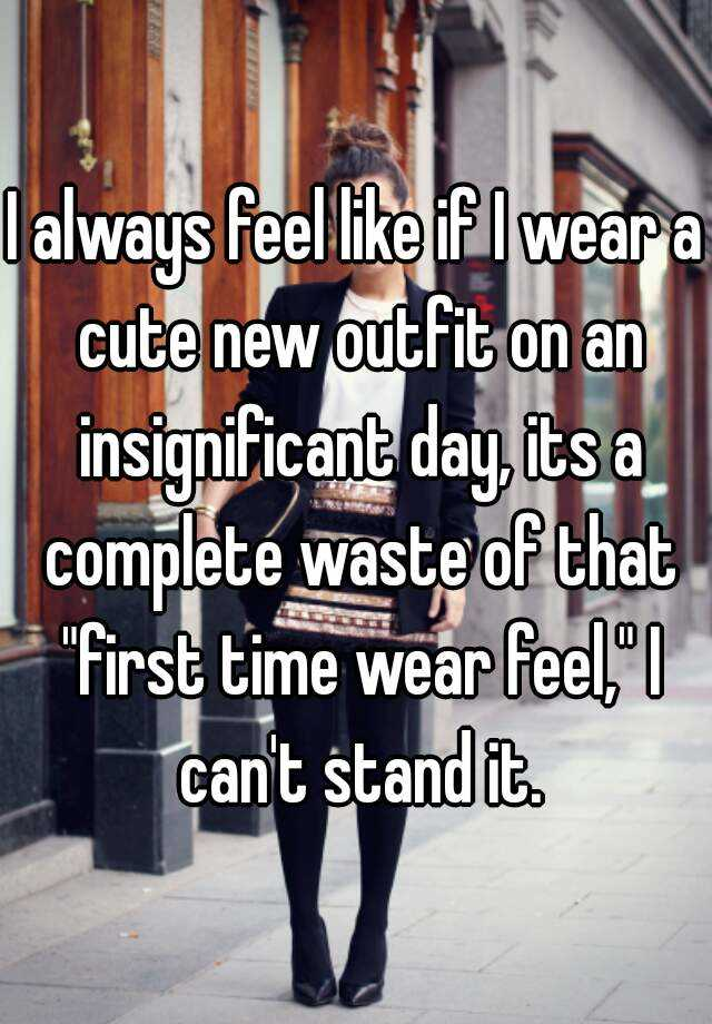 "I always feel like if I wear a cute new outfit on an insignificant day, its a complete waste of that ""first time wear feel,"" I can't stand it."