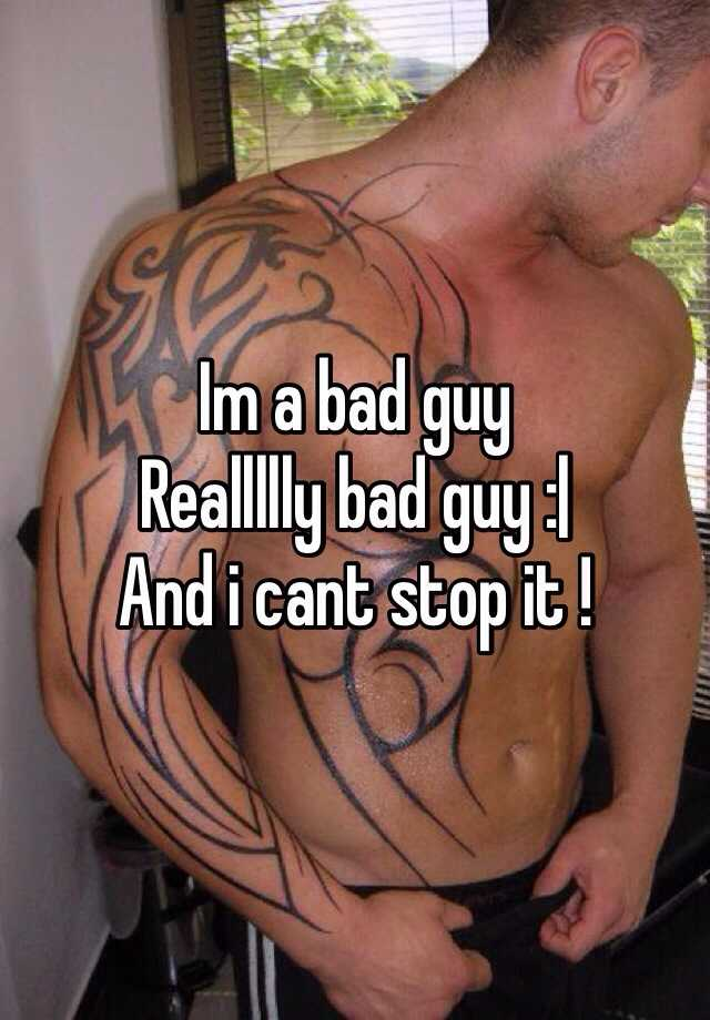 Im a bad guy Reallllly bad guy :| And i cant stop it !