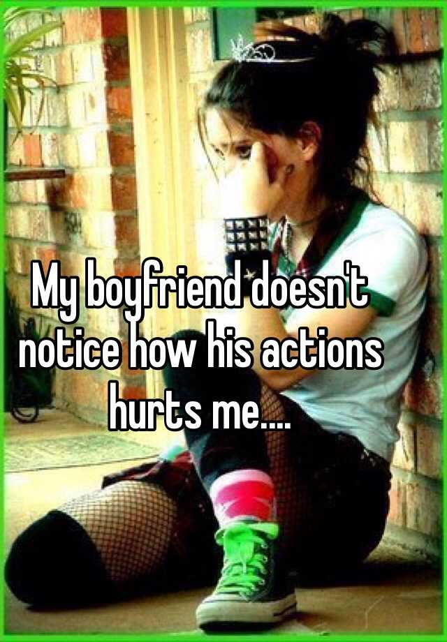 My boyfriend doesn't notice how his actions hurts me....