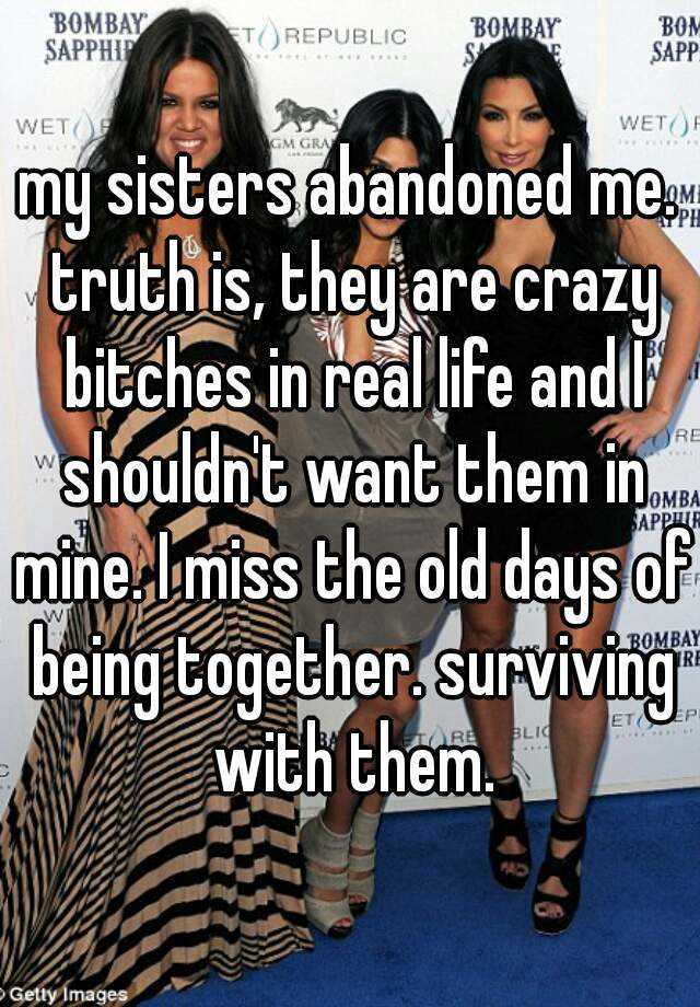 my sisters abandoned me. truth is, they are crazy bitches in real life and I shouldn't want them in mine. I miss the old days of being together. surviving with them.