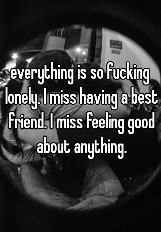 everything is so fucking lonely. I miss having a best friend. I miss feeling good about anything.