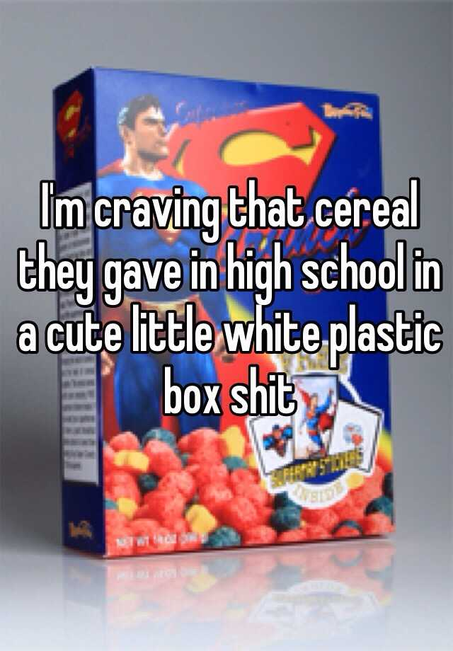 I'm craving that cereal they gave in high school in a cute little white plastic box shit