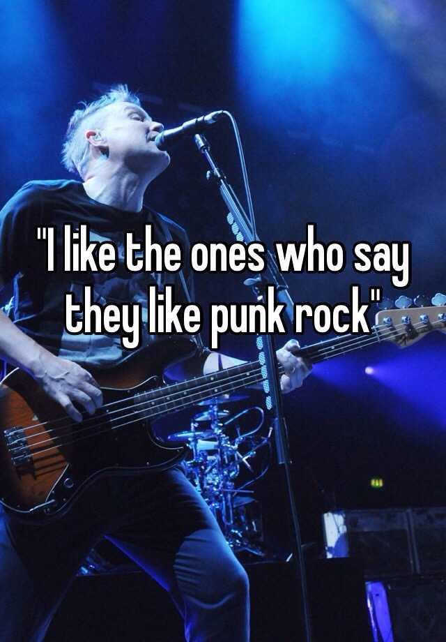 """I like the ones who say they like punk rock"""