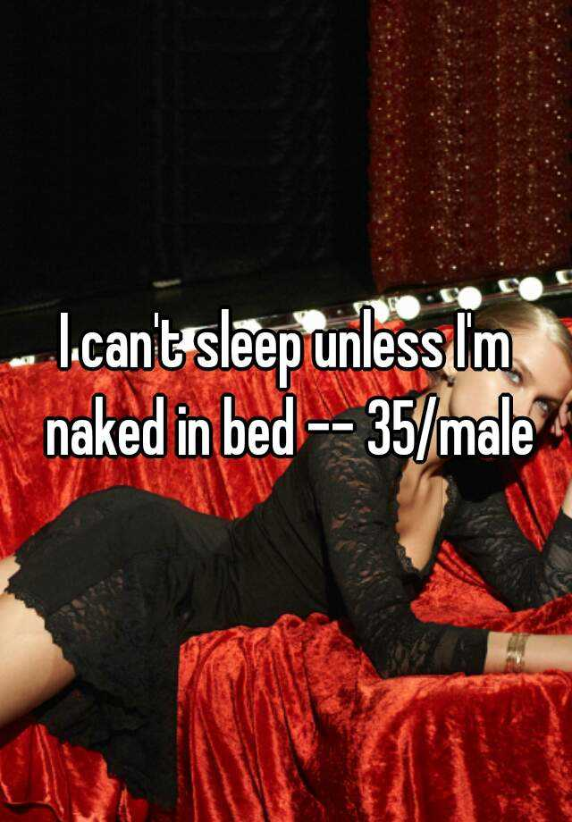 I can't sleep unless I'm naked in bed -- 35/male