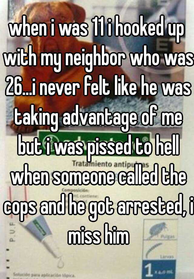 when i was 11 i hooked up with my neighbor who was 26...i never felt like he was taking advantage of me but i was pissed to hell when someone called the cops and he got arrested, i miss him