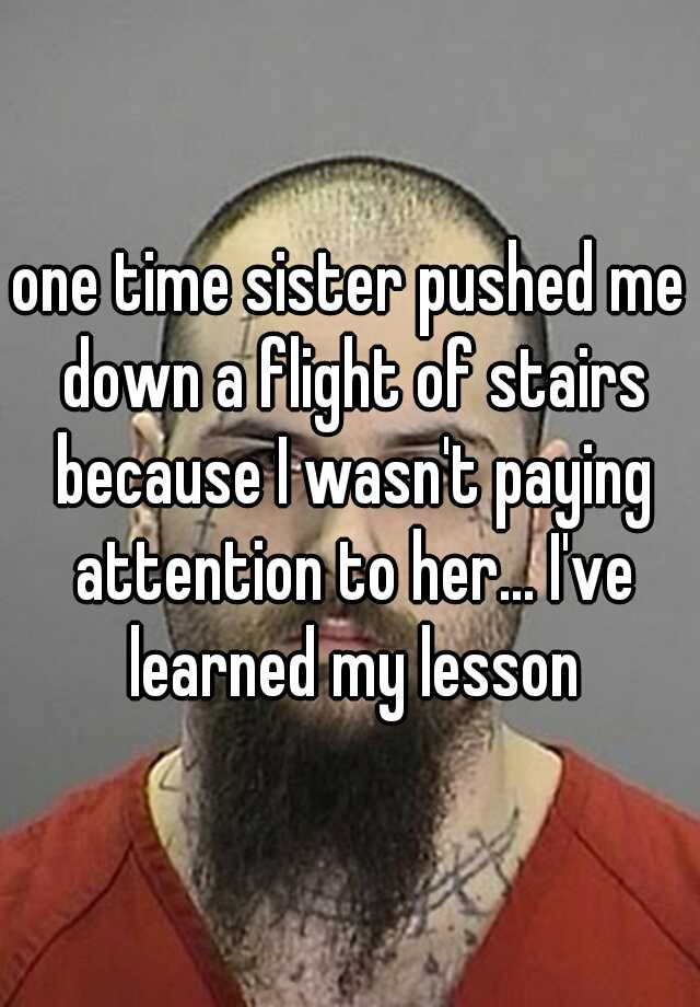 one time sister pushed me down a flight of stairs because I wasn't paying attention to her... I've learned my lesson
