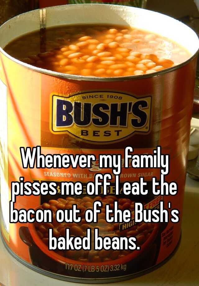 Whenever my family pisses me off I eat the bacon out of the Bush's baked beans.