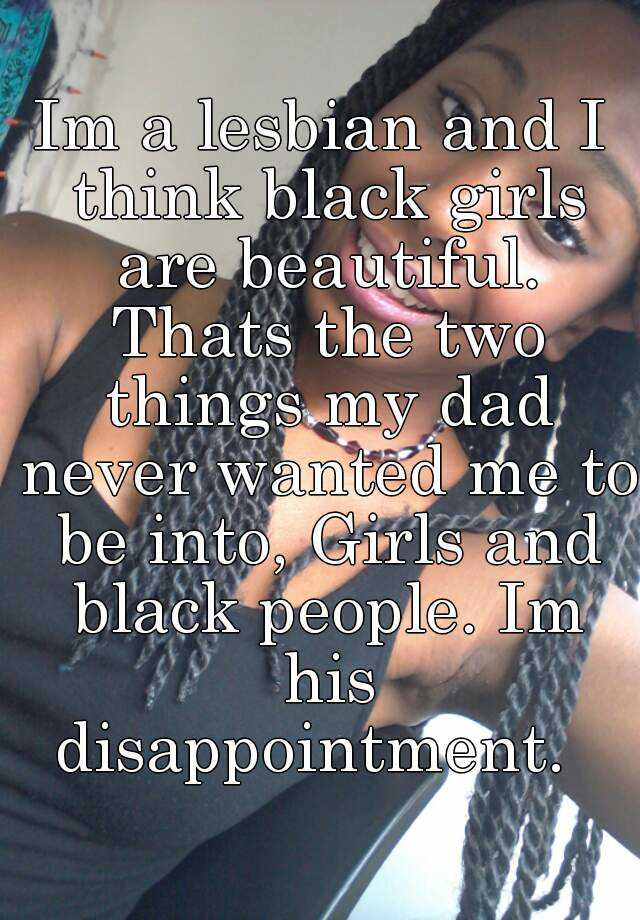 Im a lesbian and I think black girls are beautiful. Thats the two things my dad never wanted me to be into, Girls and black people. Im his disappointment.