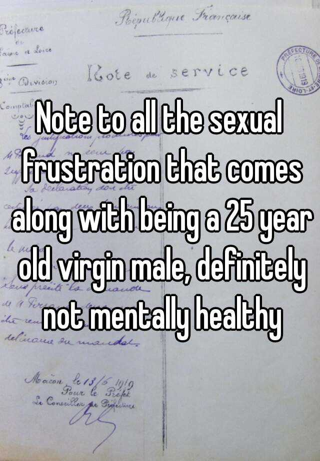 Note to all the sexual frustration that comes along with being a 25 year old virgin male, definitely not mentally healthy
