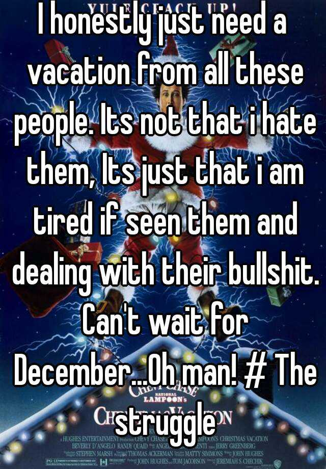 I honestly just need a vacation from all these people. Its not that i hate them, Its just that i am tired if seen them and dealing with their bullshit. Can't wait for December...Oh man! # The struggle