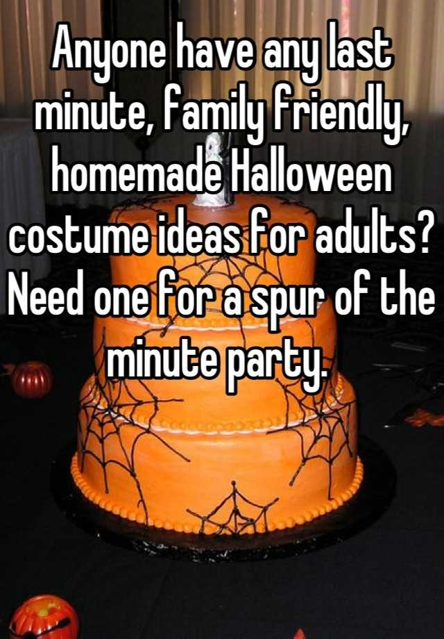 Anyone have any last minute, family friendly, homemade Halloween costume ideas for adults? Need one for a spur of the minute party.