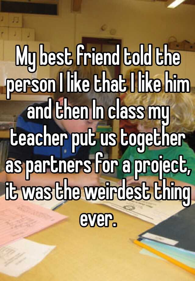 My best friend told the person I like that I like him and then In class my teacher put us together as partners for a project, it was the weirdest thing ever.