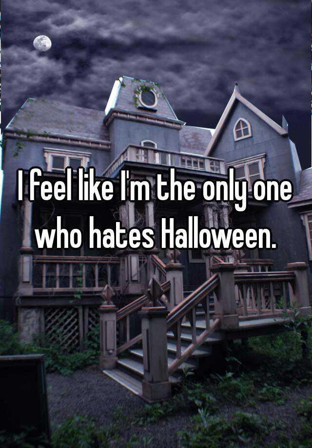 I feel like I'm the only one who hates Halloween.