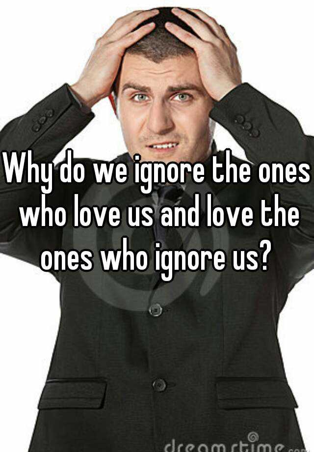 Why do we ignore the ones who love us and love the ones who ignore us?
