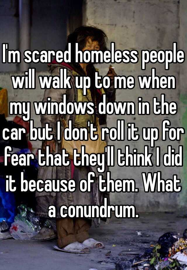 I'm scared homeless people will walk up to me when my windows down in the car but I don't roll it up for fear that they'll think I did it because of them. What a conundrum.