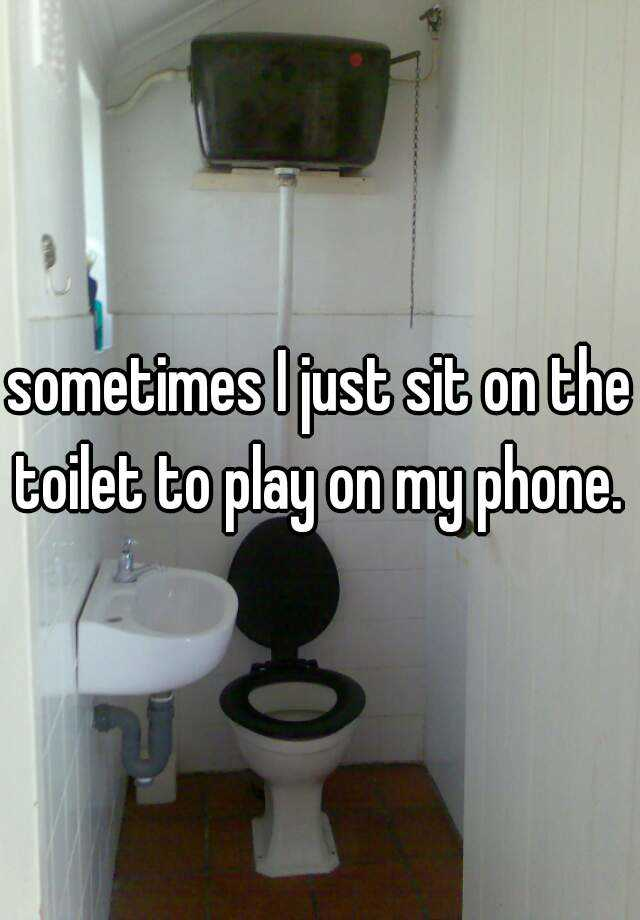 sometimes I just sit on the toilet to play on my phone.