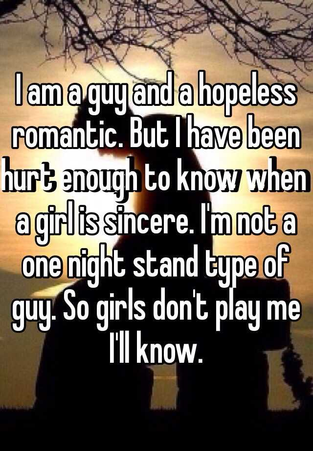 I am a guy and a hopeless romantic. But I have been hurt enough to know when a girl is sincere. I'm not a one night stand type of guy. So girls don't play me I'll know.