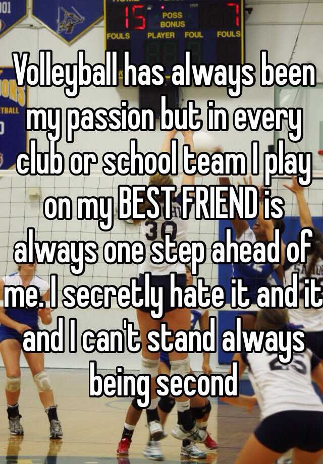 Volleyball has always been my passion but in every club or school team I play on my BEST FRIEND is always one step ahead of me. I secretly hate it and it and I can't stand always being second