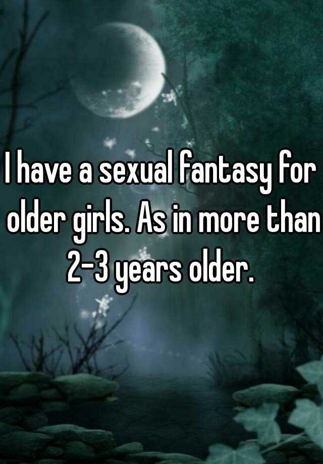 I have a sexual fantasy for older girls. As in more than 2-3 years older.