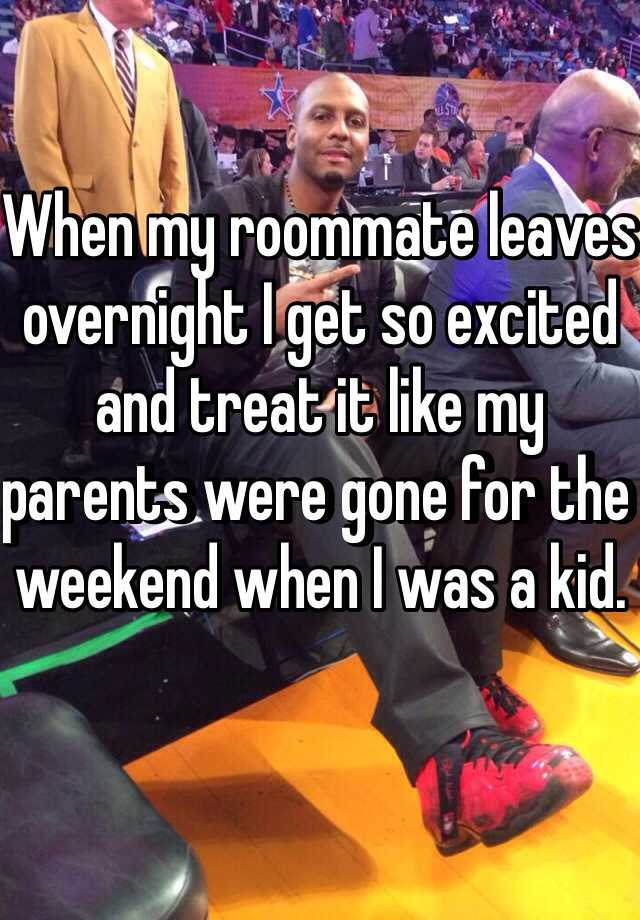 When my roommate leaves overnight I get so excited and treat it like my parents were gone for the weekend when I was a kid.