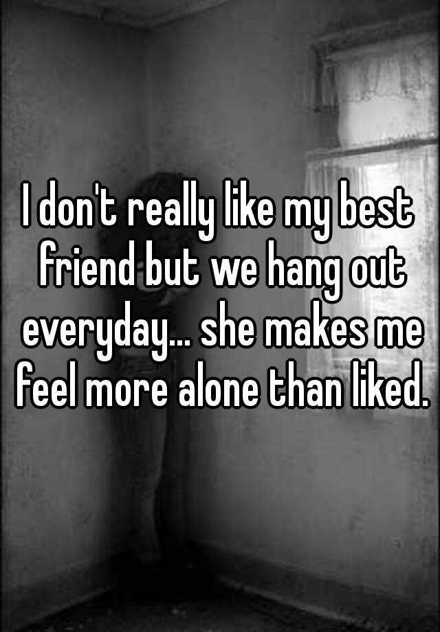 I don't really like my best friend but we hang out everyday... she makes me feel more alone than liked.