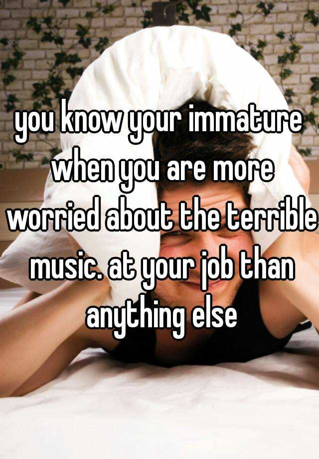 you know your immature when you are more worried about the terrible music. at your job than anything else