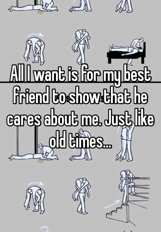 All I want is for my best friend to show that he cares about me. Just like old times...