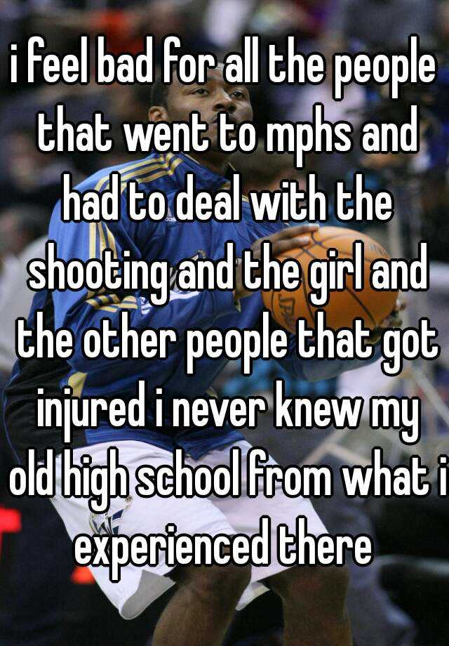 i feel bad for all the people that went to mphs and had to deal with the shooting and the girl and the other people that got injured i never knew my old high school from what i experienced there