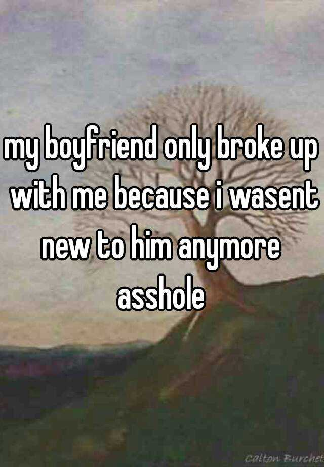 my boyfriend only broke up with me because i wasent new to him anymore  asshole