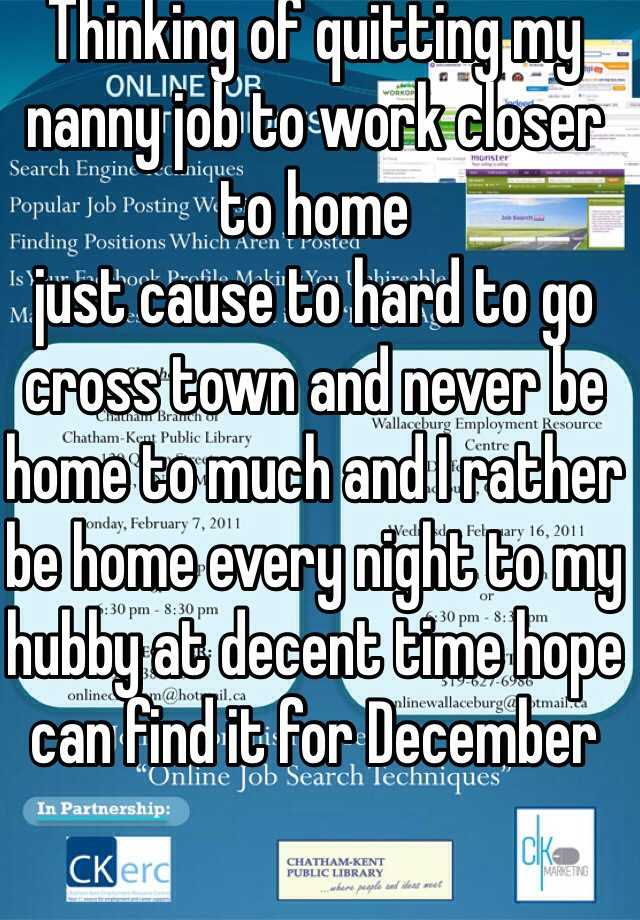 Thinking of quitting my nanny job to work closer to home  just cause to hard to go cross town and never be home to much and I rather be home every night to my hubby at decent time hope can find it for December