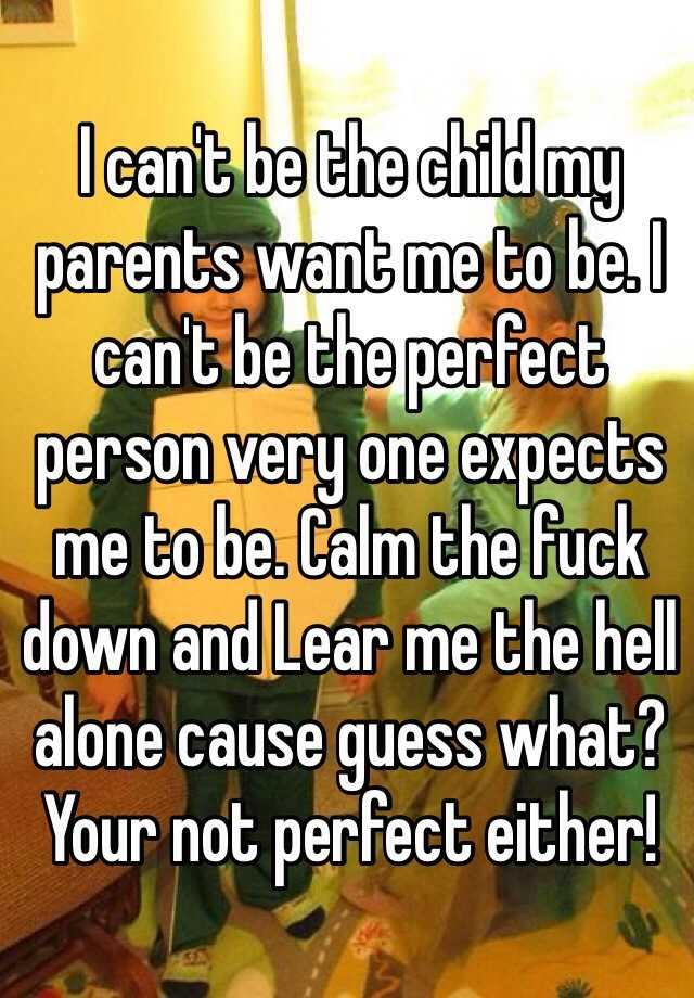 I can't be the child my parents want me to be. I can't be the perfect person very one expects me to be. Calm the fuck down and Lear me the hell alone cause guess what? Your not perfect either!