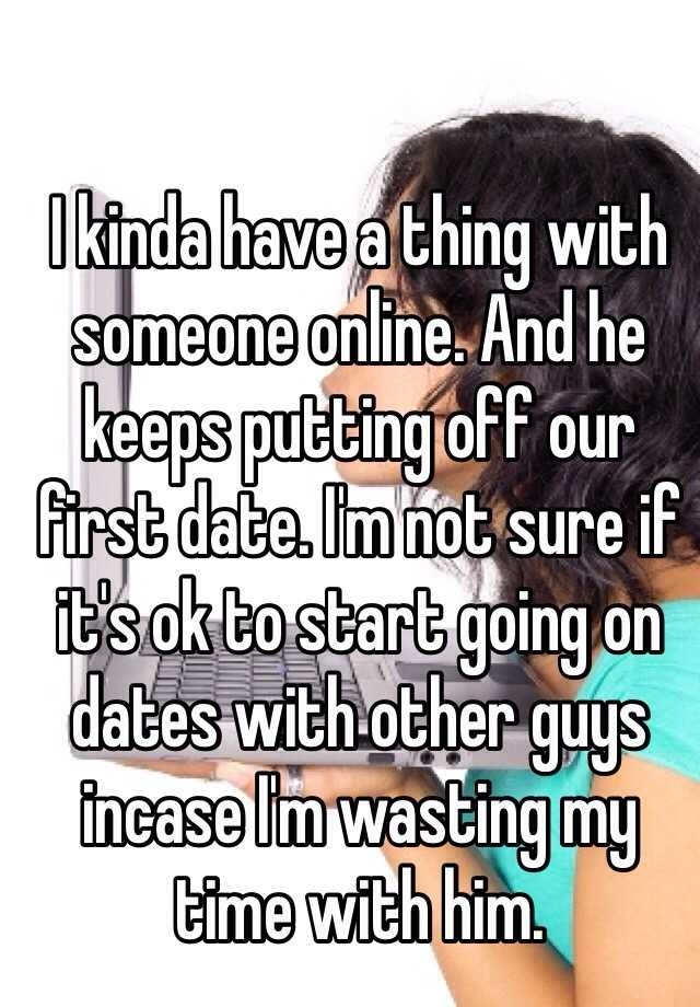 I kinda have a thing with someone online. And he keeps putting off our first date. I'm not sure if it's ok to start going on dates with other guys incase I'm wasting my time with him.