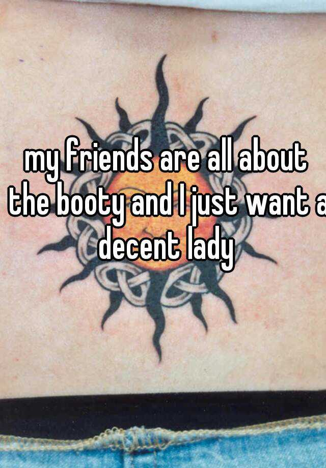 my friends are all about the booty and I just want a decent lady