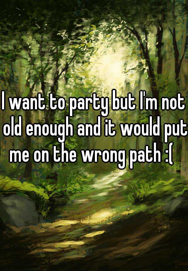 I want to party but I'm not old enough and it would put me on the wrong path :(
